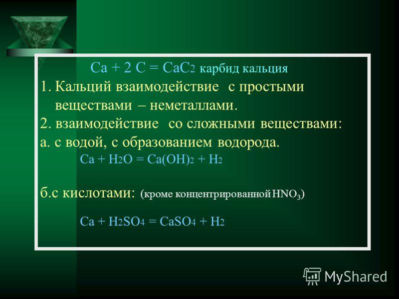 Ca + 2 C = CaC 2 карбид кальция 1.Кальций взаимодействие с простыми веществами – неметаллами. 2. взаимодействие со сложными веществами: а. с водой, с образованием водорода. Ca + H 2 O = Ca(OH) 2 + H 2 б.с кислотами: (кроме концентрированной HNO 3 ) C