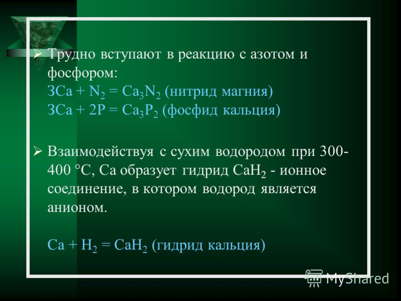 Трудно вступают в реакцию с азотом и фосфором: ЗСа + N 2 = Са 3 N 2 (нитрид магния) ЗСа + 2Р = Са 3 Р 2 (фосфид кальция) Взаимодействуя с сухим водородом при 300- 400 °C, Ca образует гидрид CaH 2 - ионное соединение, в котором водород является анионо