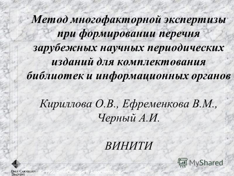 © 1996 Dale Carnegie & Associates, Inc. Метод многофакторной экспертизы при формировании перечня зарубежных научных периодических изданий для комплектования библиотек и информационных органов Кириллова О.В., Ефременкова В.М., Черный А.И. ВИНИТИ