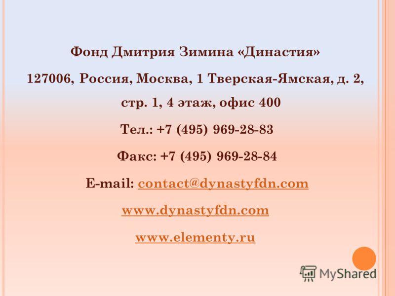 Фонд Дмитрия Зимина «Династия» 127006, Россия, Москва, 1 Тверская-Ямская, д. 2, стр. 1, 4 этаж, офис 400 Тел.: +7 (495) 969-28-83 Факс: +7 (495) 969-28-84 E-mail: contact@dynastyfdn.comcontact@dynastyfdn.com www.dynastyfdn.com www.elementy.ru