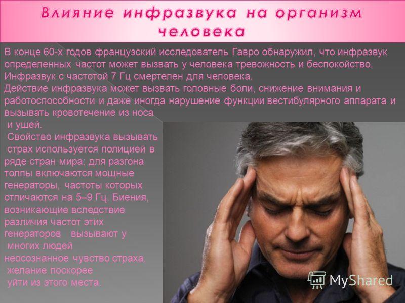 В конце 60-х годов французский исследователь Гавро обнаружил, что инфразвук определенных частот может вызвать у человека тревожность и беспокойство. Инфразвук с частотой 7 Гц смертелен для человека. Действие инфразвука может вызвать головные боли, сн