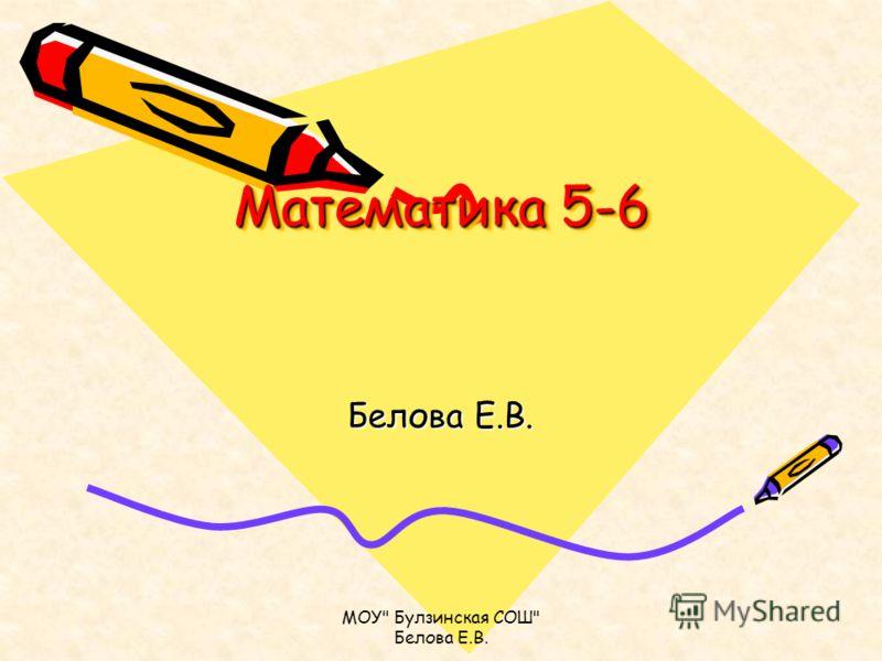 МОУ Булзинская СОШ Белова Е.В. Математика 5-6 Белова Е.В.