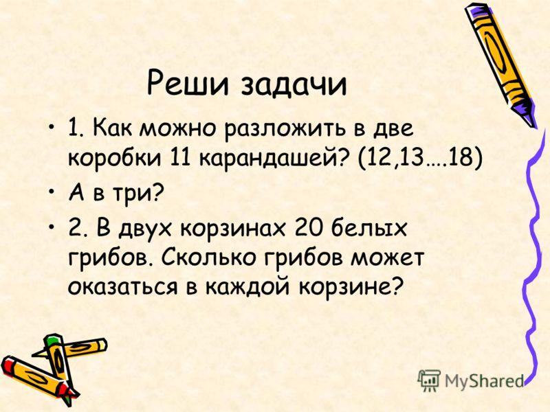 Реши задачи 1. Как можно разложить в две коробки 11 карандашей? (12,13….18) А в три? 2. В двух корзинах 20 белых грибов. Сколько грибов может оказаться в каждой корзине?