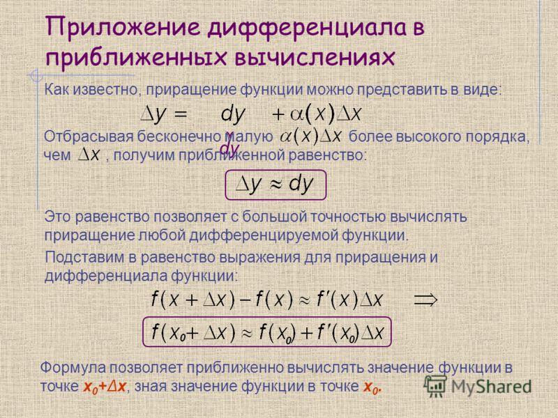 Приложение дифференциала в приближенных вычислениях Как известно, приращение функции можно представить в виде: dy Отбрасывая бесконечно малую более высокого порядка, чем, получим приближенной равенство: Это равенство позволяет с большой точностью выч
