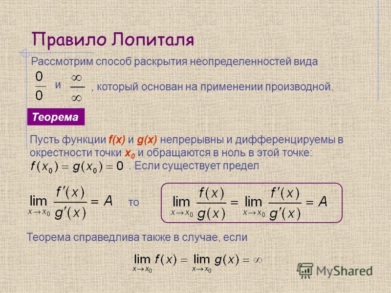 Правило Лопиталя Теорема Рассмотрим способ раскрытия неопределенностей вида и, который основан на применении производной. Пусть функции f(x) и g(x) непрерывны и дифференцируемы в окрестности точки x 0 и обращаются в ноль в этой точке:. Если существуе