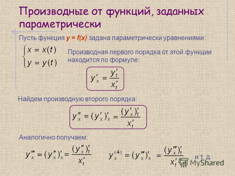 Производные от функций, заданных параметрически Производная первого порядка от этой функции находится по формуле: Пусть функция y = f(x) задана параметрически уравнениями: Найдем производную второго порядка: Аналогично получаем: и т. д.