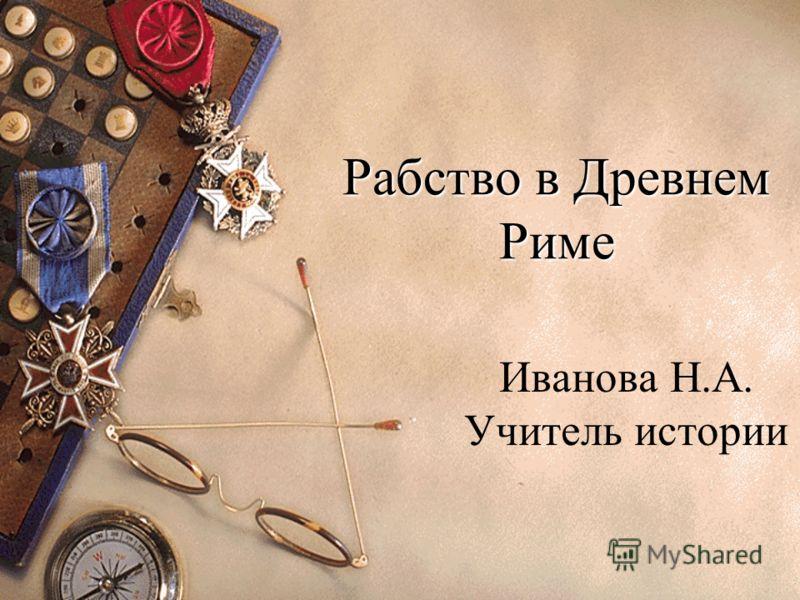 Рабство в Древнем Риме Иванова Н.А. Учитель истории