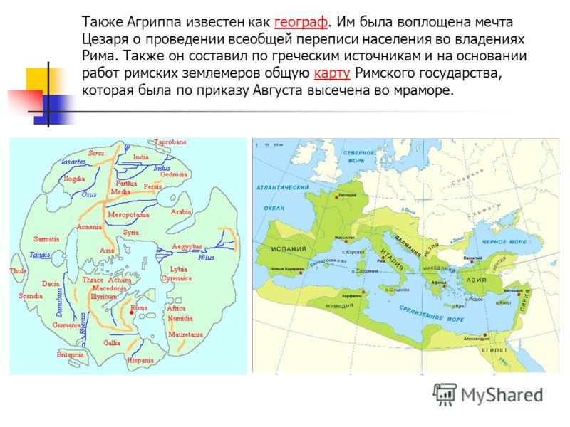 Также Агриппа известен как географ. Им была воплощена мечта Цезаря о проведении всеобщей переписи населения во владениях Рима. Также он составил по греческим источникам и на основании работ римских землемеров общую карту Римского государства, которая
