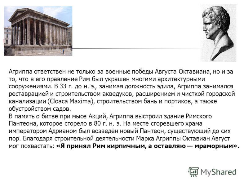 Агриппа ответствен не только за военные победы Августа Октавиана, но и за то, что в его правление Рим был украшен многими архитектурными сооружениями. В 33 г. до н. э., занимая должность эдила, Агриппа занимался реставрацией и строительством акведуко