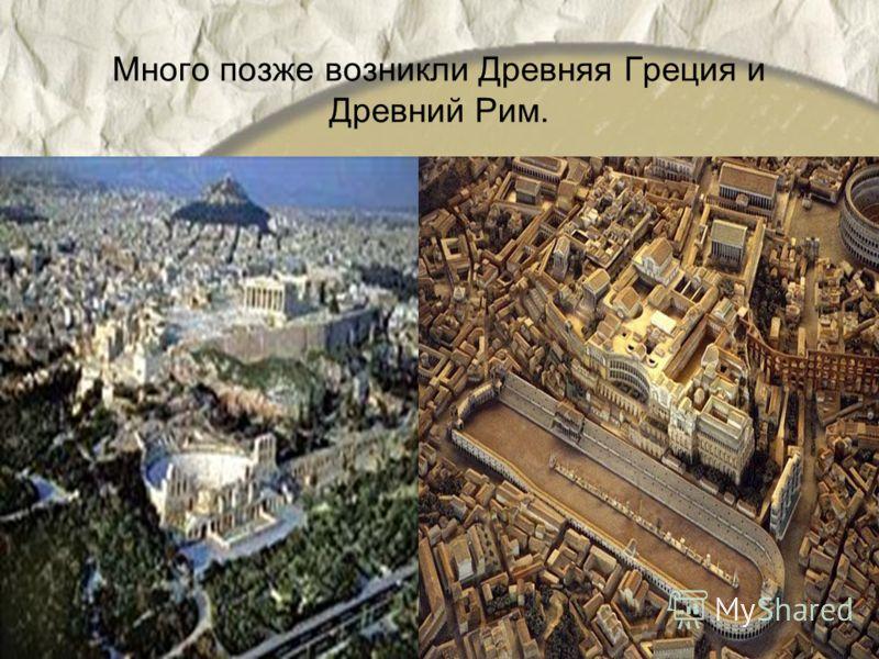 Много позже возникли Древняя Греция и Древний Рим.