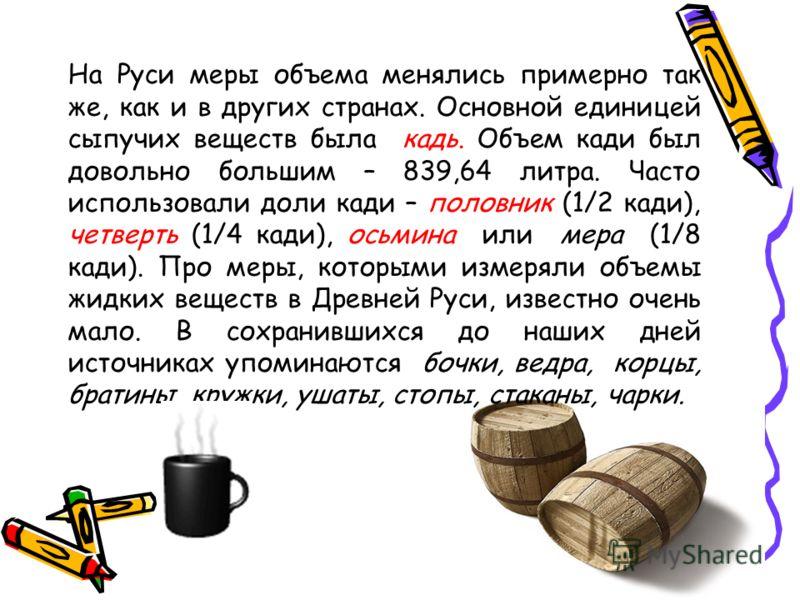 На Руси меры объема менялись примерно так же, как и в других странах. Основной единицей сыпучих веществ была кадь. Объем кади был довольно большим – 839,64 литра. Часто использовали доли кади – половник (1/2 кади), четверть (1/4 кади), осьмина или ме
