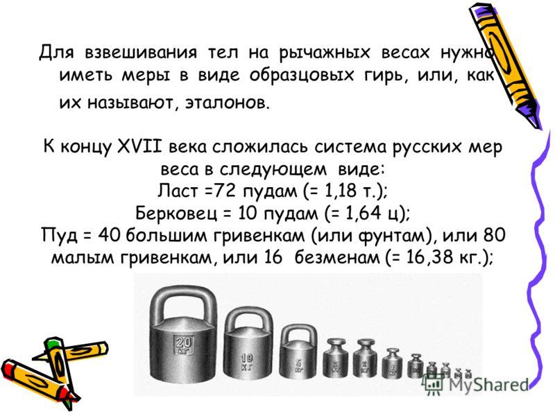 Для взвешивания тел на рычажных весах нужно иметь меры в виде образцовых гирь, или, как их называют, эталонов. К концу XVII века сложилась система русских мер веса в следующем виде: Ласт =72 пудам (= 1,18 т.); Берковец = 10 пудам (= 1,64 ц); Пуд = 40