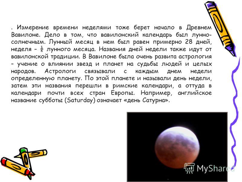 . Измерение времени неделями тоже берет начало в Древнем Вавилоне. Дело в том, что вавилонский календарь был лунно- солнечным. Лунный месяц в нем был равен примерно 28 дней, неделя – ¼ лунного месяца. Названия дней недели также идут от вавилонской тр