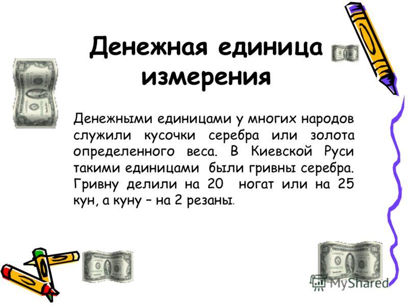 Денежная единица измерения Денежными единицами у многих народов служили кусочки серебра или золота определенного веса. В Киевской Руси такими единицами были гривны серебра. Гривну делили на 20 ногат или на 25 кун, а куну – на 2 резаны.