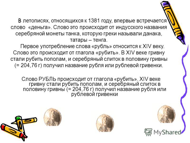 Слово РУБЛЬ происходит от глагола «рубить». XIV веке гривну стали рубить пополам, и серебряный слиток в половину гривны (= 204,76 г) получил название рубля или рублевой гривенки В летописях, относящихся к 1381 году, впервые встречается слово «деньга»