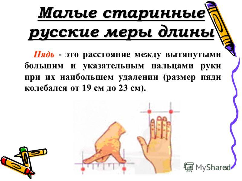 Малые старинные русские меры длины Пядь Пядь - это расстояние между вытянутыми большим и указательным пальцами руки при их наибольшем удалении (размер пяди колебался от 19 см до 23 см). 19