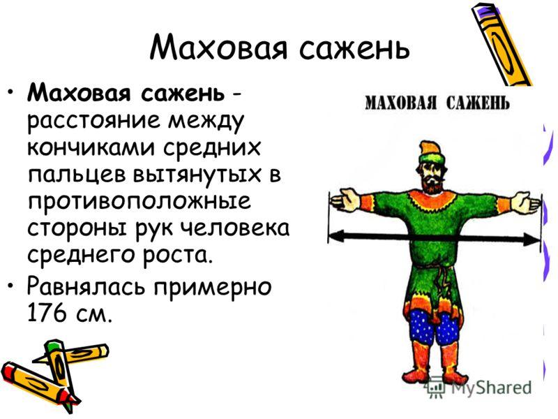 Маховая сажень Маховая сажень - расстояние между кончиками средних пальцев вытянутых в противоположные стороны рук человека среднего роста. Равнялась примерно 176 см.