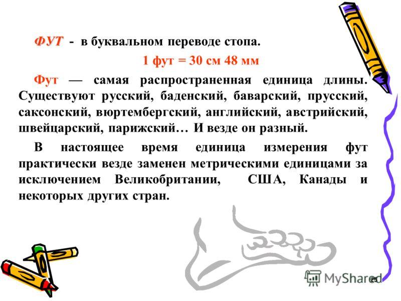 ФУТ ФУТ - в буквальном переводе стопа. 1 фут = 30 см 48 мм Фут самая распространенная единица длины. Существуют русский, баденский, баварский, прусский, саксонский, вюртембергский, английский, австрийский, швейцарский, парижский… И везде он разный. В