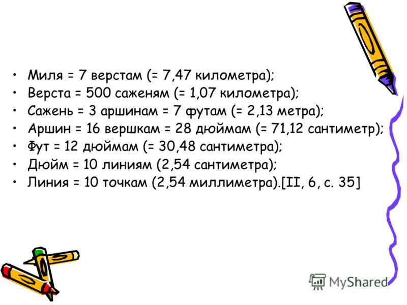 Миля = 7 верстам (= 7,47 километра); Верста = 500 саженям (= 1,07 километра); Сажень = 3 аршинам = 7 футам (= 2,13 метра); Аршин = 16 вершкам = 28 дюймам (= 71,12 сантиметр); Фут = 12 дюймам (= 30,48 сантиметра); Дюйм = 10 линиям (2,54 сантиметра); Л