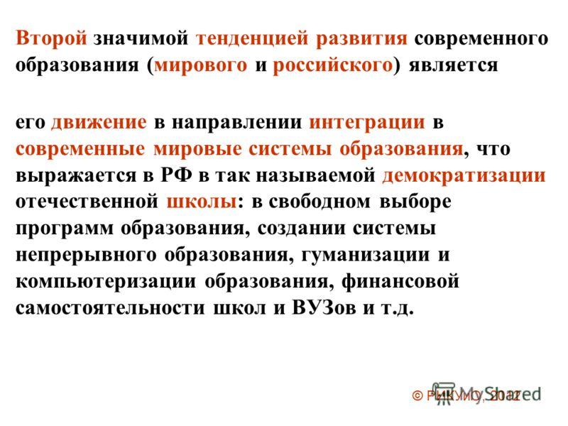 Второй значимой тенденцией развития современного образования (мирового и российского) является его движение в направлении интеграции в современные мировые системы образования, что выражается в РФ в так называемой демократизации отечественной школы: в