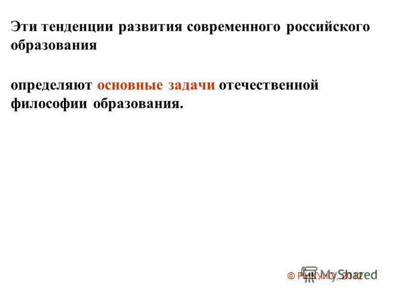 Эти тенденции развития современного российского образования определяют основные задачи отечественной философии образования. © РИКУиО, 2012