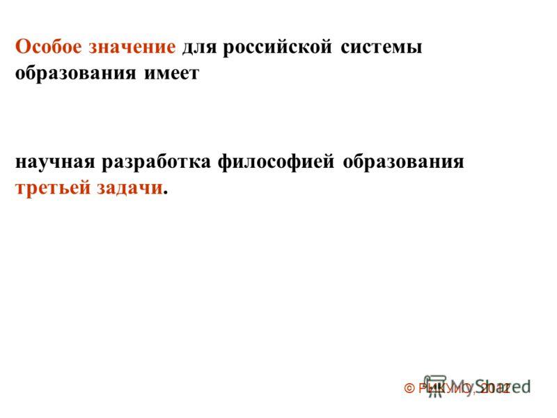 Особое значение для российской системы образования имеет научная разработка философией образования третьей задачи. © РИКУиО, 2012