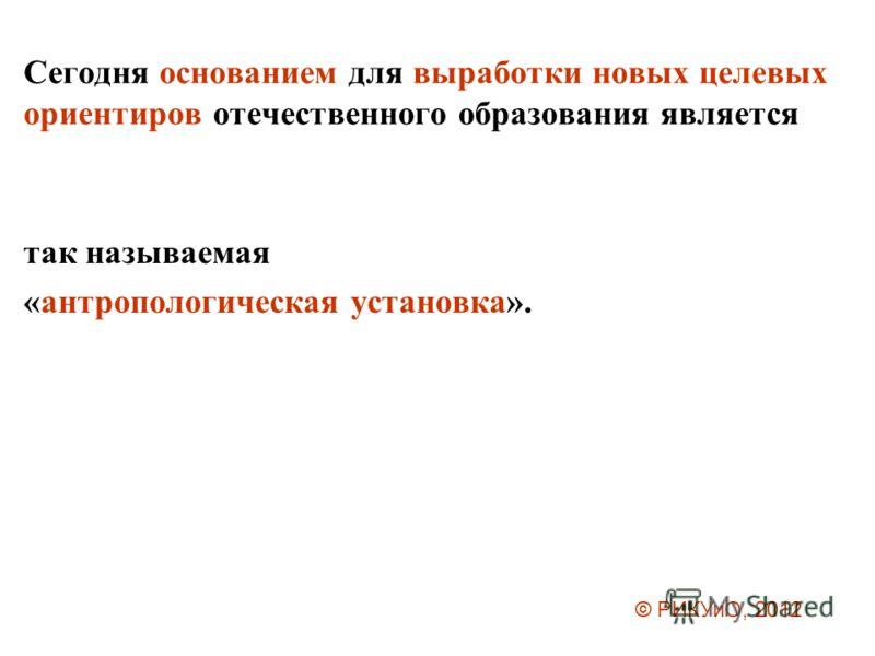 Сегодня основанием для выработки новых целевых ориентиров отечественного образования является так называемая «антропологическая установка». © РИКУиО, 2012