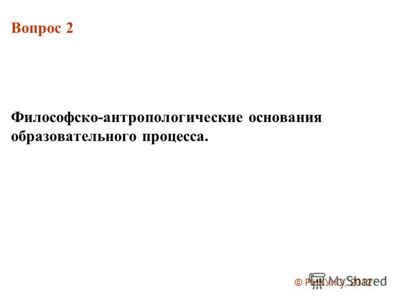 Вопрос 2 Философско-антропологические основания образовательного процесса. © РИКУиО, 2012