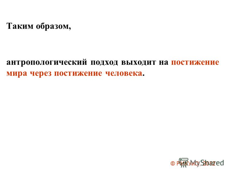 Таким образом, антропологический подход выходит на постижение мира через постижение человека. © РИКУиО, 2012