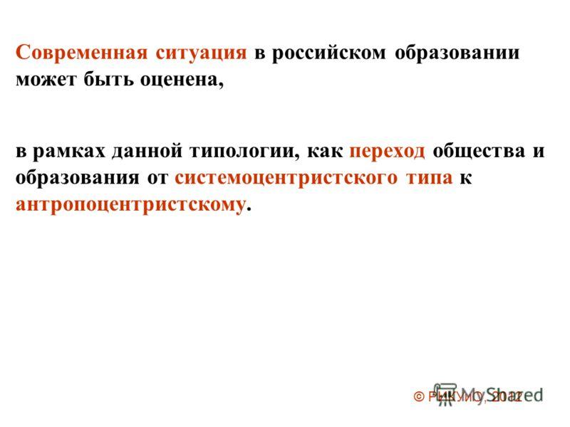 Современная ситуация в российском образовании может быть оценена, в рамках данной типологии, как переход общества и образования от системоцентристского типа к антропоцентристскому. © РИКУиО, 2012