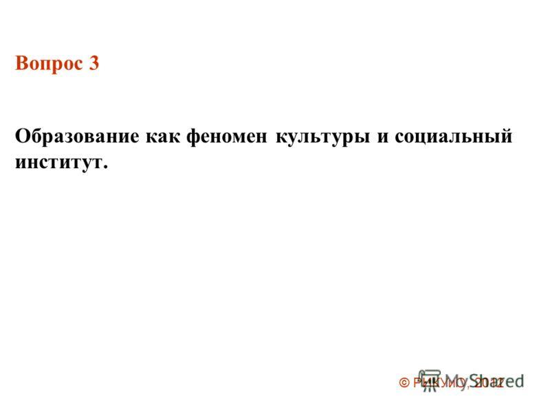 Вопрос 3 Образование как феномен культуры и социальный институт. © РИКУиО, 2012