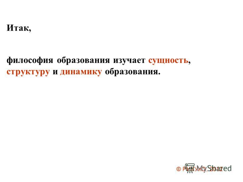 Итак, философия образования изучает сущность, структуру и динамику образования. © РИКУиО, 2012