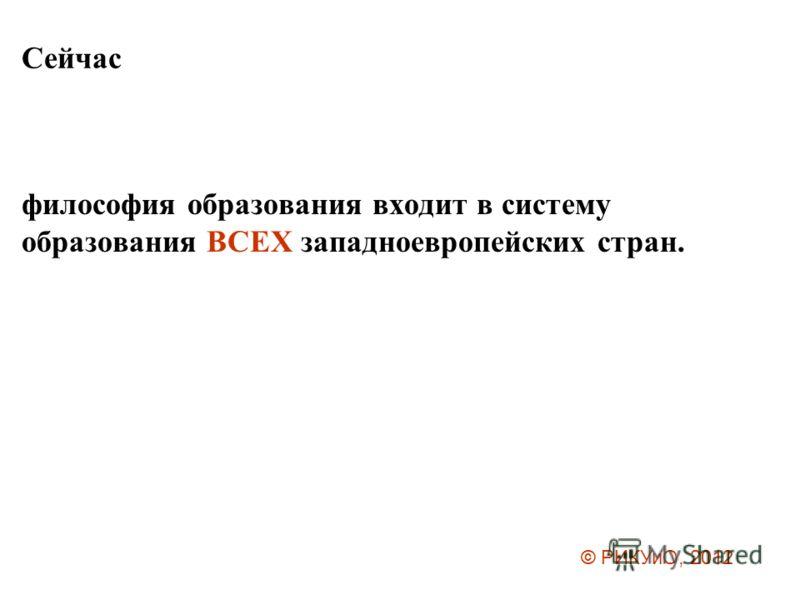 Сейчас философия образования входит в систему образования ВСЕХ западноевропейских стран. © РИКУиО, 2012