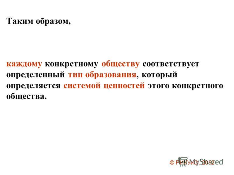 Таким образом, каждому конкретному обществу соответствует определенный тип образования, который определяется системой ценностей этого конкретного общества. © РИКУиО, 2012
