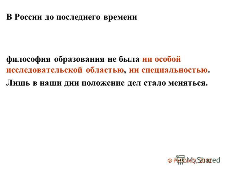 В России до последнего времени философия образования не была ни особой исследовательской областью, ни специальностью. Лишь в наши дни положение дел стало меняться. © РИКУиО, 2012