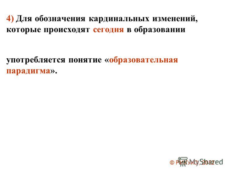 4) Для обозначения кардинальных изменений, которые происходят сегодня в образовании употребляется понятие «образовательная парадигма». © РИКУиО, 2012