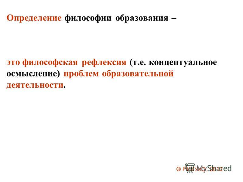 Определение философии образования – это философская рефлексия (т.е. концептуальное осмысление) проблем образовательной деятельности. © РИКУиО, 2012