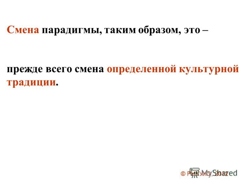Смена парадигмы, таким образом, это – прежде всего смена определенной культурной традиции. © РИКУиО, 2012