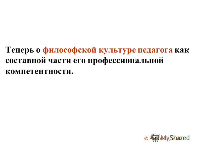 Теперь о философской культуре педагога как составной части его профессиональной компетентности. © РИКУиО, 2012