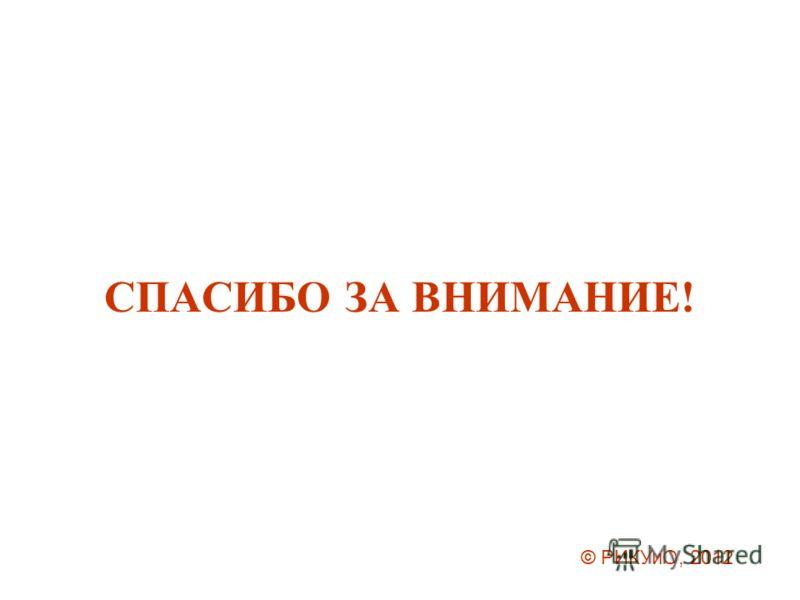СПАСИБО ЗА ВНИМАНИЕ! © РИКУиО, 2012