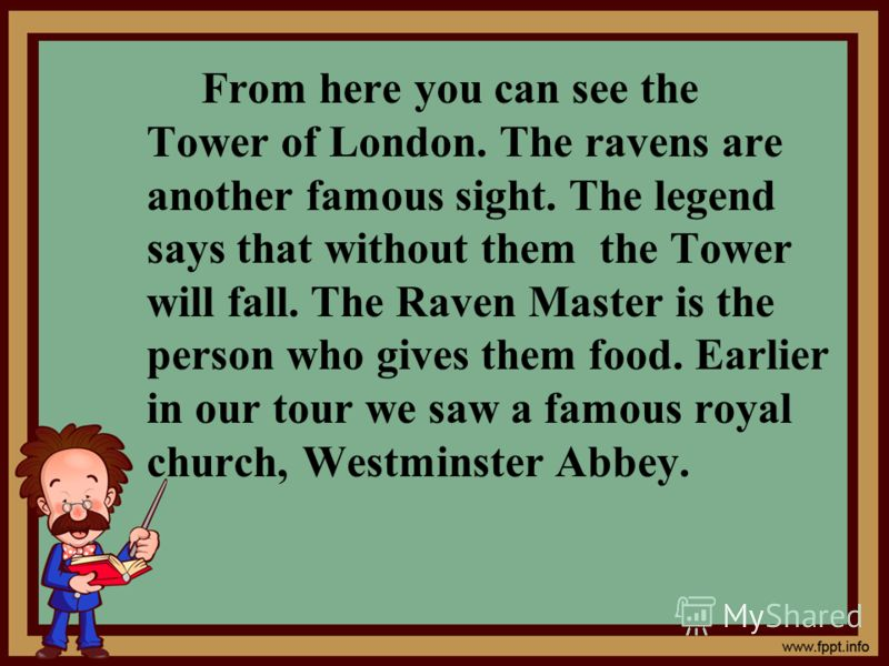 From here you can see the Tower of London. The ravens are another famous sight. The legend says that without them the Tower will fall. The Raven Master is the person who gives them food. Earlier in our tour we saw a famous royal church, Westminster A