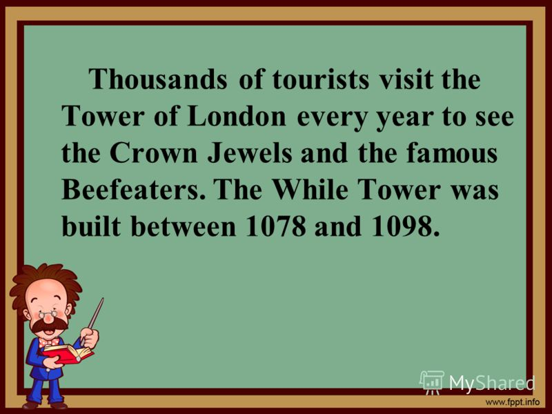 Thousands of tourists visit the Tower of London every year to see the Crown Jewels and the famous Beefeaters. The While Tower was built between 1078 and 1098.