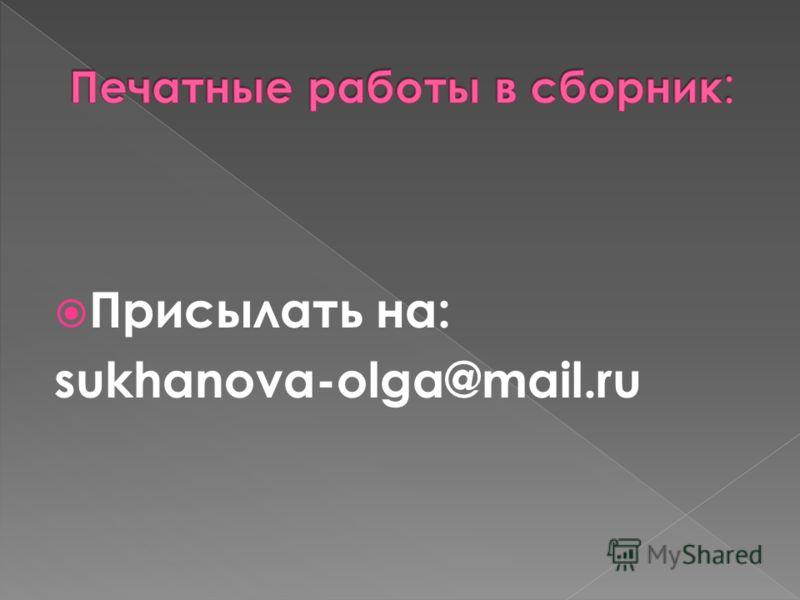 Присылать на: sukhanova-olga@mail.ru