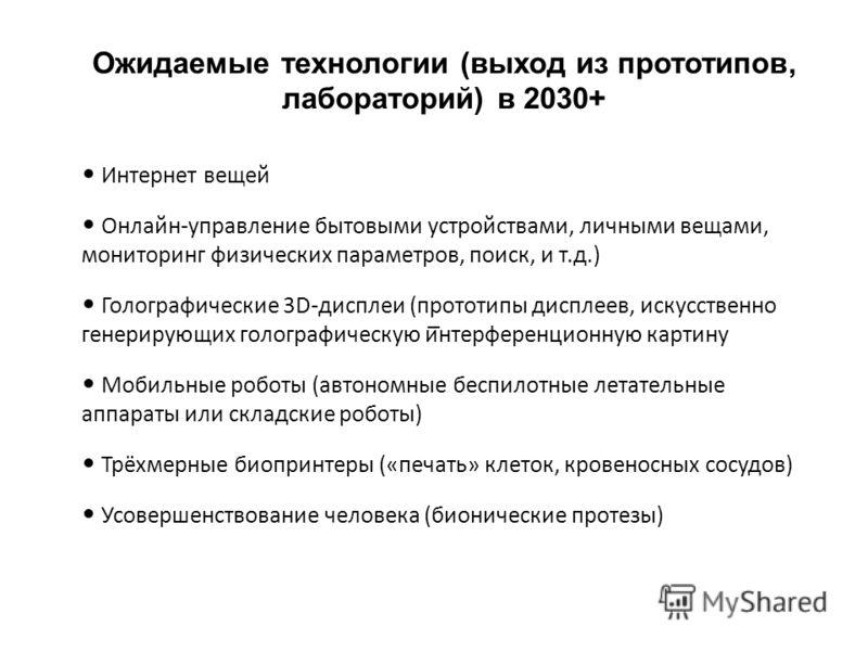 Ожидаемые технологии (выход из прототипов, лабораторий) в 2030+ Интернет вещей Онлайн-управление бытовыми устройствами, личными вещами, мониторинг физических параметров, поиск, и т.д.) Голографические 3D-дисплеи (прототипы дисплеев, искусственно гене