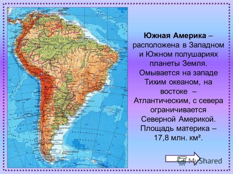 Южная Америка – расположена в Западном и Южном полушариях планеты Земля. Омывается на западе Тихим океаном, на востоке – Атлантическим, с севера ограничивается Северной Америкой. Площадь материка – 17,8 млн. км².