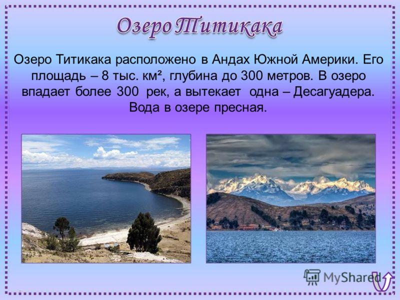 Озеро Титикака расположено в Андах Южной Америки. Его площадь – 8 тыс. км², глубина до 300 метров. В озеро впадает более 300 рек, а вытекает одна – Десагуадера. Вода в озере пресная.