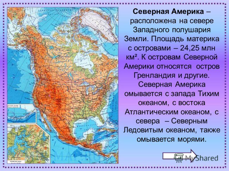 Северная Америка – расположена на севере Западного полушария Земли. Площадь материка с островами – 24,25 млн км². К островам Северной Америки относятся остров Гренландия и другие. Северная Америка омывается с запада Тихим океаном, с востока Атлантиче