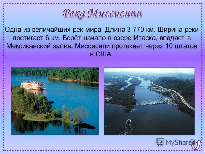 Одна из величайших рек мира. Длина 3 770 км. Ширина реки достигает 6 км. Берёт начало в озере Итаска, впадает в Мексиканский залив. Миссисипи протекает через 10 штатов в США.