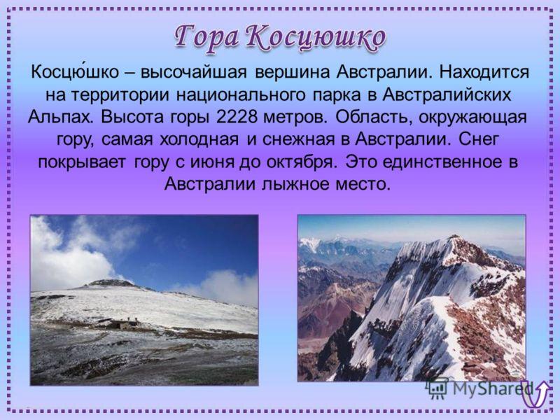 Косцю́шко – высочайшая вершина Австралии. Находится на территории национального парка в Австралийских Альпах. Высота горы 2228 метров. Область, окружающая гору, самая холодная и снежная в Австралии. Снег покрывает гору с июня до октября. Это единстве
