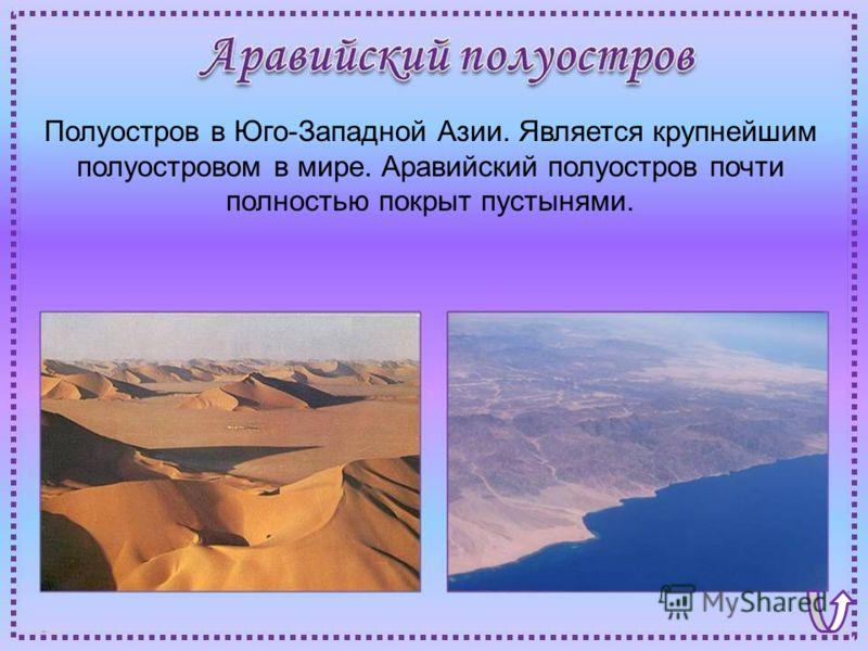 Полуостров в Юго-Западной Азии. Является крупнейшим полуостровом в мире. Аравийский полуостров почти полностью покрыт пустынями.